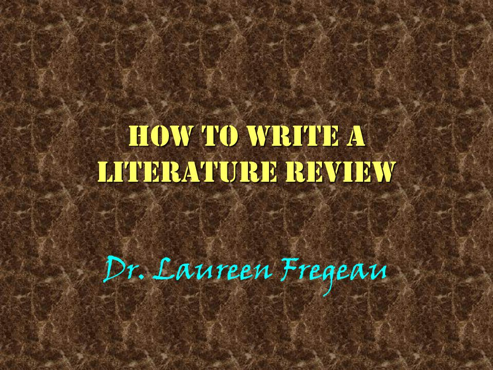 How to write a literature review Dr. Laureen Fregeau
