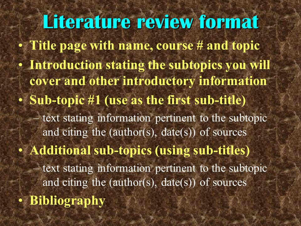 Literature review format Title page with name, course # and topic Introduction stating the subtopics you will cover and other introductory information Sub-topic #1 (use as the first sub-title) –text stating information pertinent to the subtopic and citing the (author(s), date(s)) of sources Additional sub-topics (using sub-titles) –text stating information pertinent to the subtopic and citing the (author(s), date(s)) of sources Bibliography