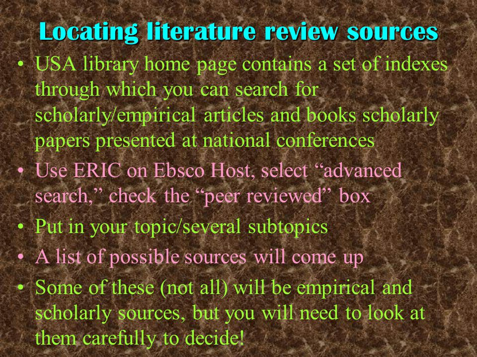 Locating literature review sources USA library home page contains a set of indexes through which you can search for scholarly/empirical articles and books scholarly papers presented at national conferences Use ERIC on Ebsco Host, select advanced search, check the peer reviewed box Put in your topic/several subtopics A list of possible sources will come up Some of these (not all) will be empirical and scholarly sources, but you will need to look at them carefully to decide!