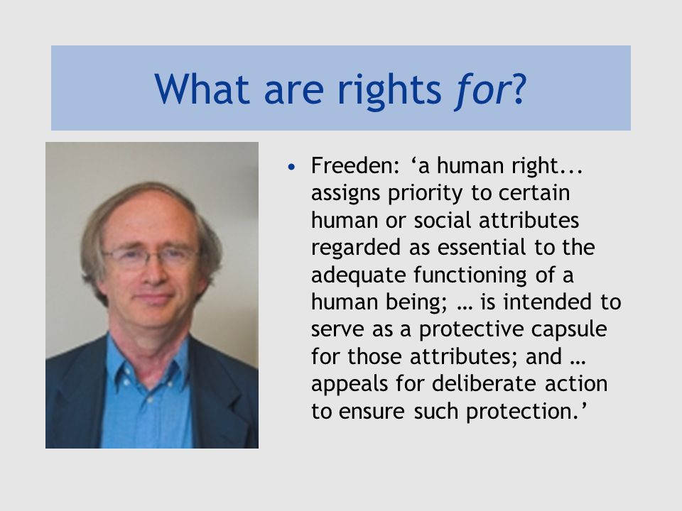 What are rights for. Freeden: 'a human right...