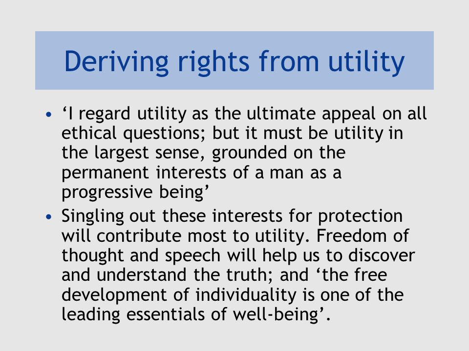 Deriving rights from utility 'I regard utility as the ultimate appeal on all ethical questions; but it must be utility in the largest sense, grounded on the permanent interests of a man as a progressive being' Singling out these interests for protection will contribute most to utility.
