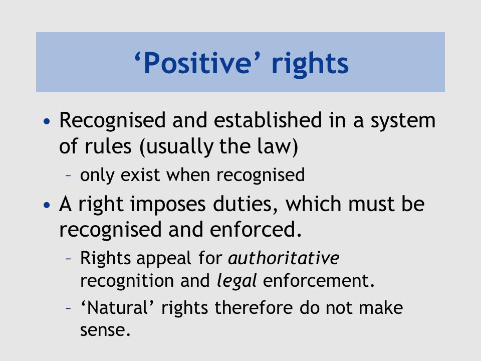 'Positive' rights Recognised and established in a system of rules (usually the law) –only exist when recognised A right imposes duties, which must be recognised and enforced.