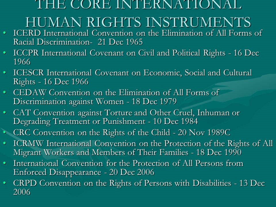 THE CORE INTERNATIONAL HUMAN RIGHTS INSTRUMENTS ICERD International Convention on the Elimination of All Forms of Racial Discrimination- 21 Dec 1965ICERD International Convention on the Elimination of All Forms of Racial Discrimination- 21 Dec 1965 ICCPR International Covenant on Civil and Political Rights - 16 Dec 1966ICCPR International Covenant on Civil and Political Rights - 16 Dec 1966 ICESCR International Covenant on Economic, Social and Cultural Rights - 16 Dec 1966ICESCR International Covenant on Economic, Social and Cultural Rights - 16 Dec 1966 CEDAW Convention on the Elimination of All Forms of Discrimination against Women - 18 Dec 1979CEDAW Convention on the Elimination of All Forms of Discrimination against Women - 18 Dec 1979 CAT Convention against Torture and Other Cruel, Inhuman or Degrading Treatment or Punishment - 10 Dec 1984CAT Convention against Torture and Other Cruel, Inhuman or Degrading Treatment or Punishment - 10 Dec 1984 CRC Convention on the Rights of the Child - 20 Nov 1989CCRC Convention on the Rights of the Child - 20 Nov 1989C ICRMW International Convention on the Protection of the Rights of All Migrant Workers and Members of Their Families - 18 Dec 1990ICRMW International Convention on the Protection of the Rights of All Migrant Workers and Members of Their Families - 18 Dec 1990 International Convention for the Protection of All Persons from Enforced Disappearance - 20 Dec 2006International Convention for the Protection of All Persons from Enforced Disappearance - 20 Dec 2006 CRPD Convention on the Rights of Persons with Disabilities - 13 Dec 2006CRPD Convention on the Rights of Persons with Disabilities - 13 Dec 2006