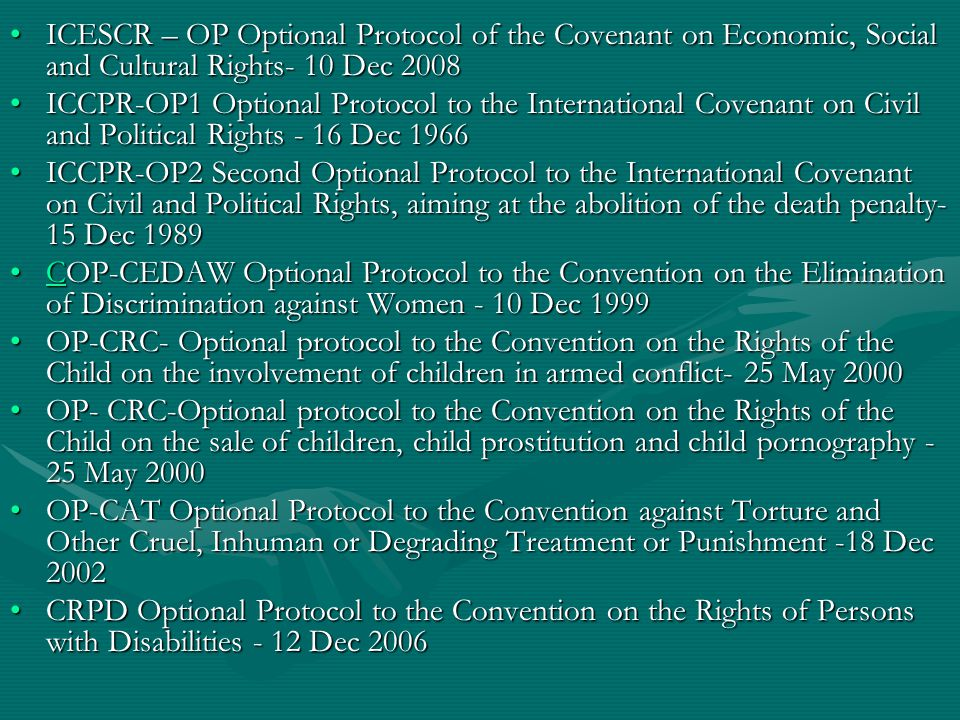ICESCR – OP Optional Protocol of the Covenant on Economic, Social and Cultural Rights- 10 Dec 2008ICESCR – OP Optional Protocol of the Covenant on Economic, Social and Cultural Rights- 10 Dec 2008 ICCPR-OP1 Optional Protocol to the International Covenant on Civil and Political Rights - 16 Dec 1966ICCPR-OP1 Optional Protocol to the International Covenant on Civil and Political Rights - 16 Dec 1966 ICCPR-OP2 Second Optional Protocol to the International Covenant on Civil and Political Rights, aiming at the abolition of the death penalty- 15 Dec 1989ICCPR-OP2 Second Optional Protocol to the International Covenant on Civil and Political Rights, aiming at the abolition of the death penalty- 15 Dec 1989 COP-CEDAW Optional Protocol to the Convention on the Elimination of Discrimination against Women - 10 Dec 1999COP-CEDAW Optional Protocol to the Convention on the Elimination of Discrimination against Women - 10 Dec 1999C OP-CRC- Optional protocol to the Convention on the Rights of the Child on the involvement of children in armed conflict- 25 May 2000OP-CRC- Optional protocol to the Convention on the Rights of the Child on the involvement of children in armed conflict- 25 May 2000 OP- CRC-Optional protocol to the Convention on the Rights of the Child on the sale of children, child prostitution and child pornography - 25 May 2000OP- CRC-Optional protocol to the Convention on the Rights of the Child on the sale of children, child prostitution and child pornography - 25 May 2000 OP-CAT Optional Protocol to the Convention against Torture and Other Cruel, Inhuman or Degrading Treatment or Punishment -18 Dec 2002OP-CAT Optional Protocol to the Convention against Torture and Other Cruel, Inhuman or Degrading Treatment or Punishment -18 Dec 2002 CRPD Optional Protocol to the Convention on the Rights of Persons with Disabilities - 12 Dec 2006CRPD Optional Protocol to the Convention on the Rights of Persons with Disabilities - 12 Dec 2006