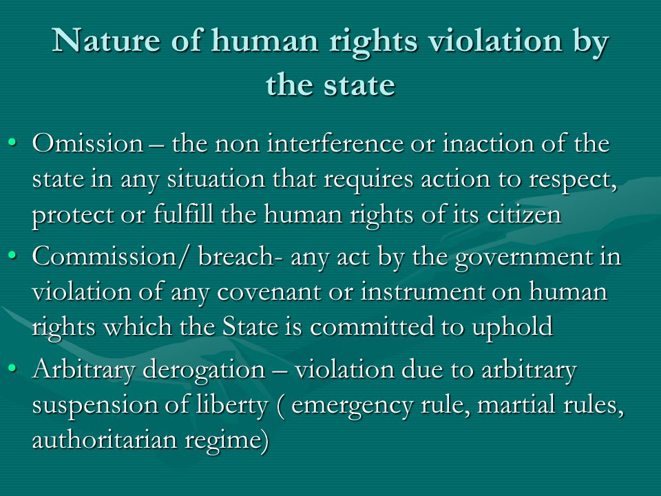 Nature of human rights violation by the state Omission – the non interference or inaction of the state in any situation that requires action to respect, protect or fulfill the human rights of its citizenOmission – the non interference or inaction of the state in any situation that requires action to respect, protect or fulfill the human rights of its citizen Commission/ breach- any act by the government in violation of any covenant or instrument on human rights which the State is committed to upholdCommission/ breach- any act by the government in violation of any covenant or instrument on human rights which the State is committed to uphold Arbitrary derogation – violation due to arbitrary suspension of liberty ( emergency rule, martial rules, authoritarian regime)Arbitrary derogation – violation due to arbitrary suspension of liberty ( emergency rule, martial rules, authoritarian regime)