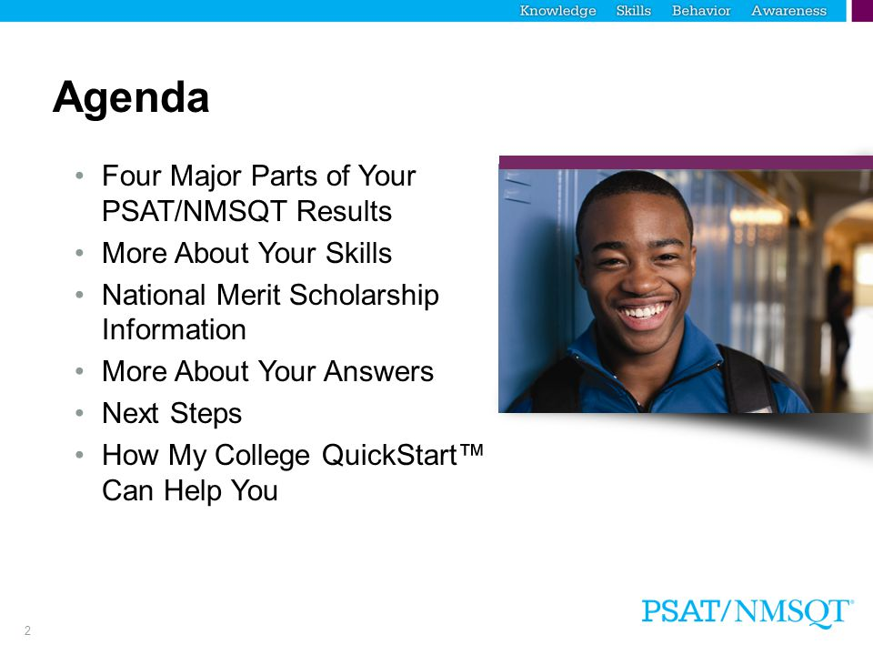 2 Agenda Four Major Parts of Your PSAT/NMSQT Results More About Your Skills National Merit Scholarship Information More About Your Answers Next Steps