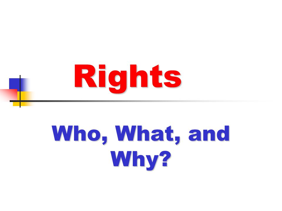 Rights Rights Who, What, and Why?