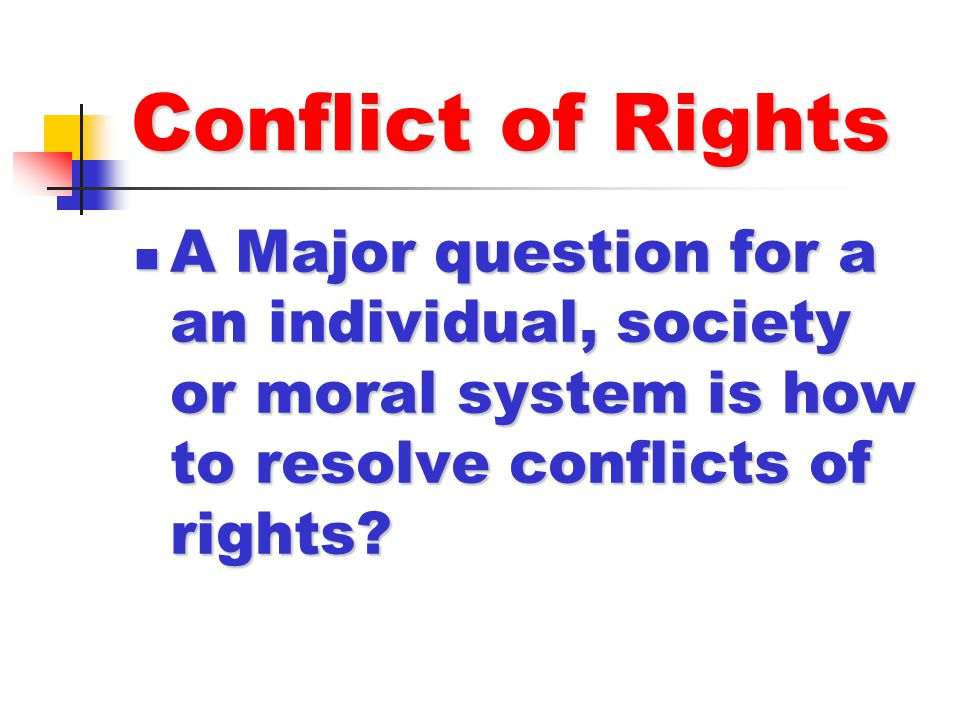 Conflict of Rights A Major question for a an individual, society or moral system is how to resolve conflicts of rights? A Major question for a an indi
