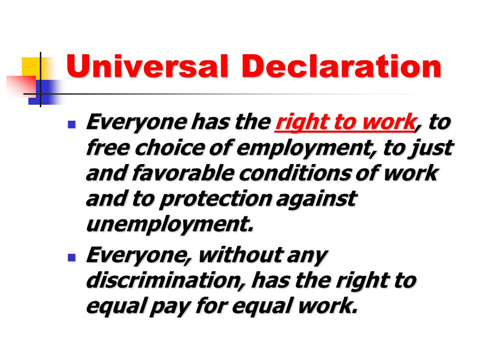 Universal Declaration Everyone has the right to work, to free choice of employment, to just and favorable conditions of work and to protection against
