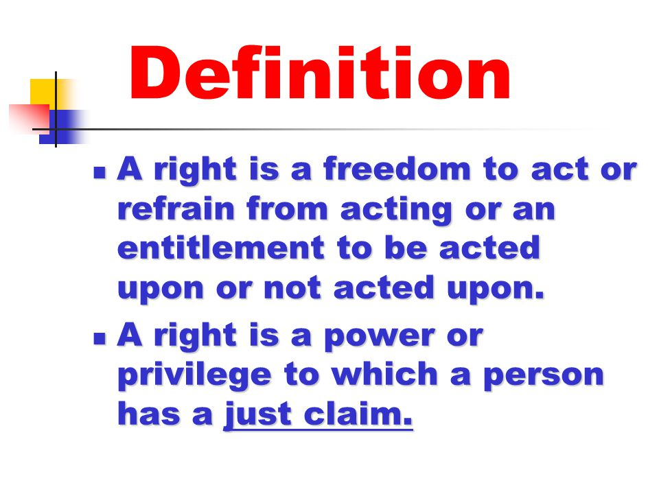 Definition A right is a freedom to act or refrain from acting or an entitlement to be acted upon or not acted upon. A right is a freedom to act or ref
