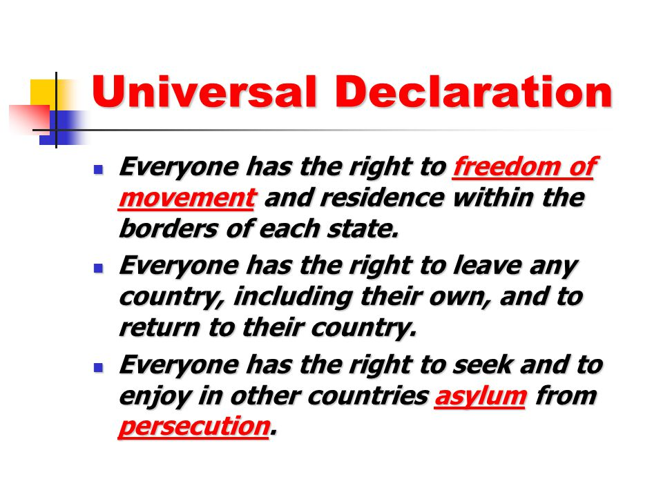 Universal Declaration Everyone has the right to freedom of movement and residence within the borders of each state. Everyone has the right to freedom