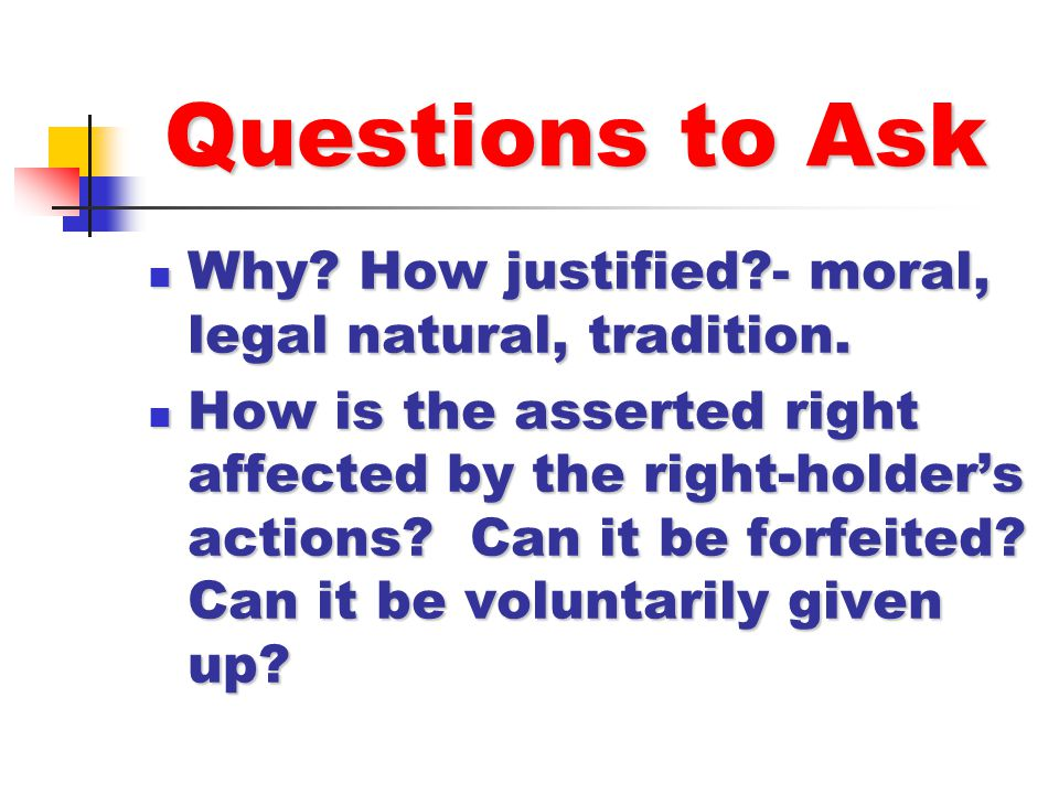 Questions to Ask Why? How justified?- moral, legal natural, tradition. Why? How justified?- moral, legal natural, tradition. How is the asserted right