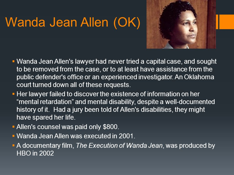 Wanda Jean Allen (OK)  Wanda Jean Allen s lawyer had never tried a capital case, and sought to be removed from the case, or to at least have assistance from the public defender s office or an experienced investigator.