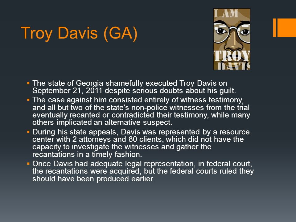 Troy Davis (GA)  The state of Georgia shamefully executed Troy Davis on September 21, 2011 despite serious doubts about his guilt.