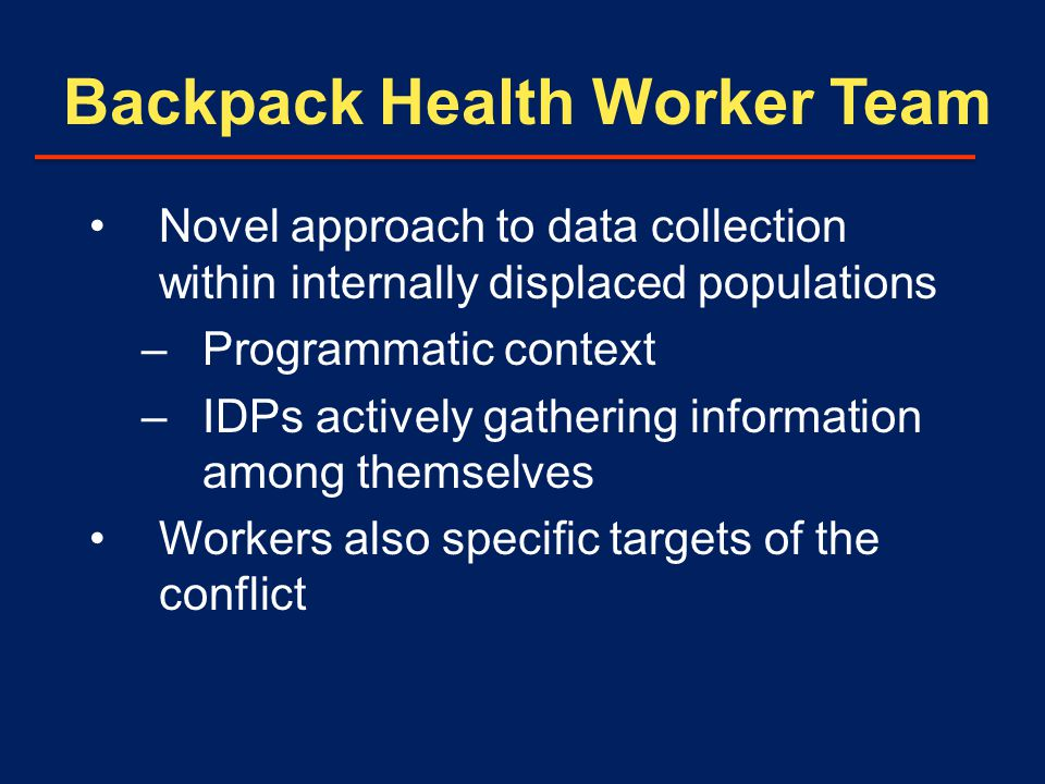 Backpack Health Worker Team Novel approach to data collection within internally displaced populations –Programmatic context –IDPs actively gathering information among themselves Workers also specific targets of the conflict