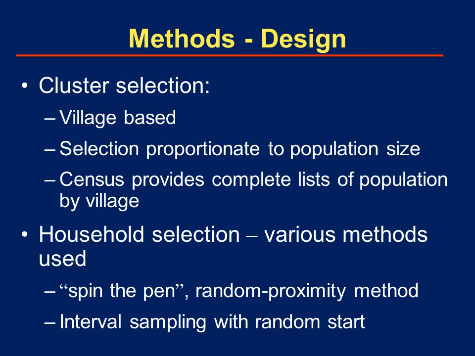 Methods - Design Cluster selection: –Village based –Selection proportionate to population size –Census provides complete lists of population by village Household selection – various methods used – spin the pen , random-proximity method –Interval sampling with random start