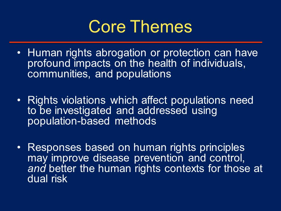 Core Themes Human rights abrogation or protection can have profound impacts on the health of individuals, communities, and populations Rights violations which affect populations need to be investigated and addressed using population-based methods Responses based on human rights principles may improve disease prevention and control, and better the human rights contexts for those at dual risk