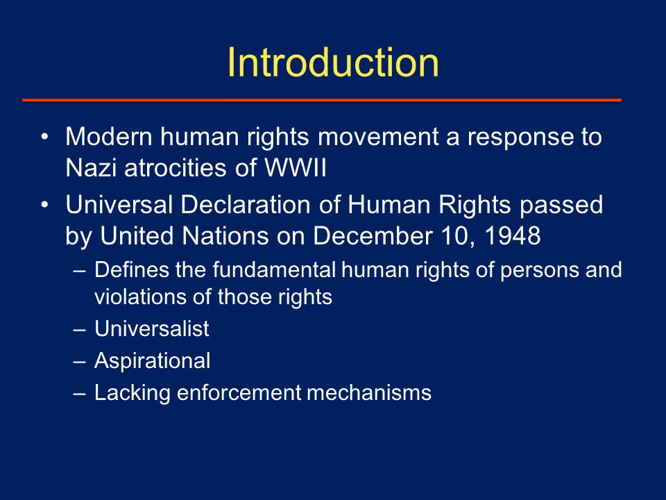 Introduction Modern human rights movement a response to Nazi atrocities of WWII Universal Declaration of Human Rights passed by United Nations on December 10, 1948 – Defines the fundamental human rights of persons and violations of those rights – Universalist – Aspirational – Lacking enforcement mechanisms