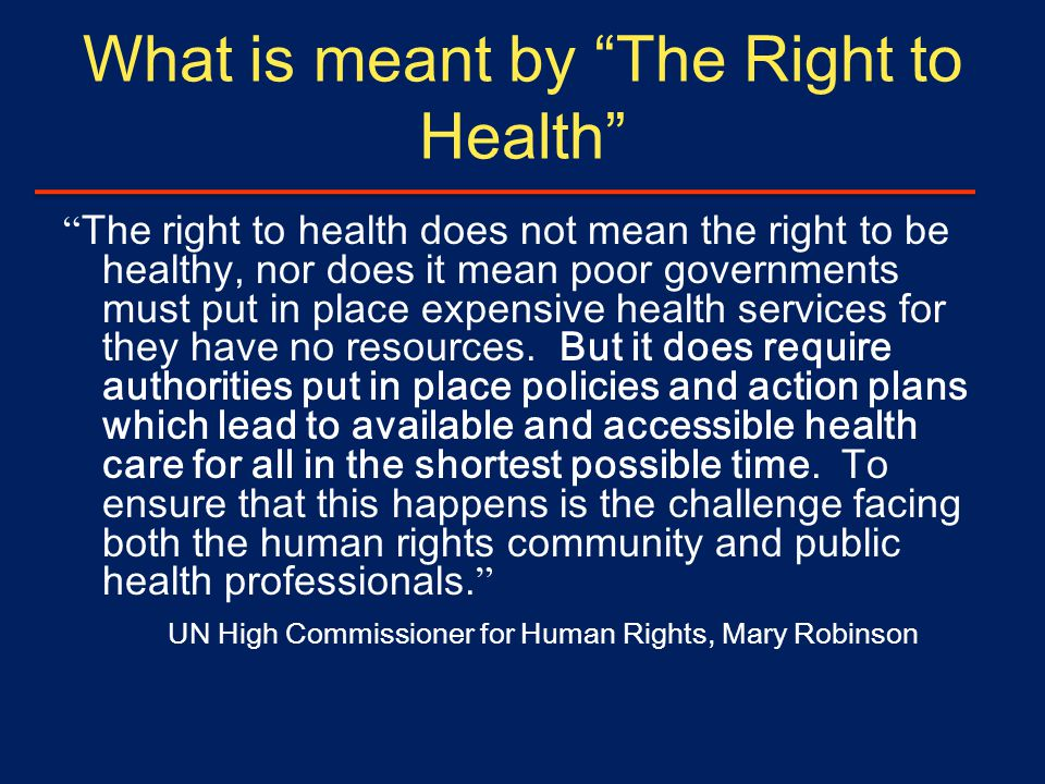 What is meant by The Right to Health The right to health does not mean the right to be healthy, nor does it mean poor governments must put in place expensive health services for they have no resources.