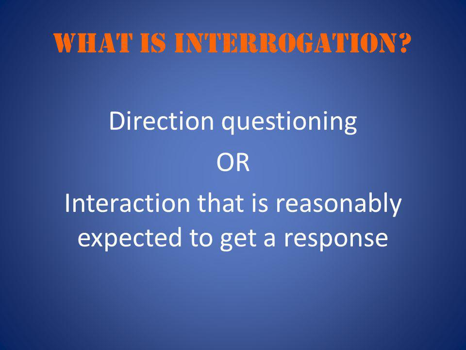 WHAT IS INTERROGATION? Direction questioning OR Interaction that is reasonably expected to get a response