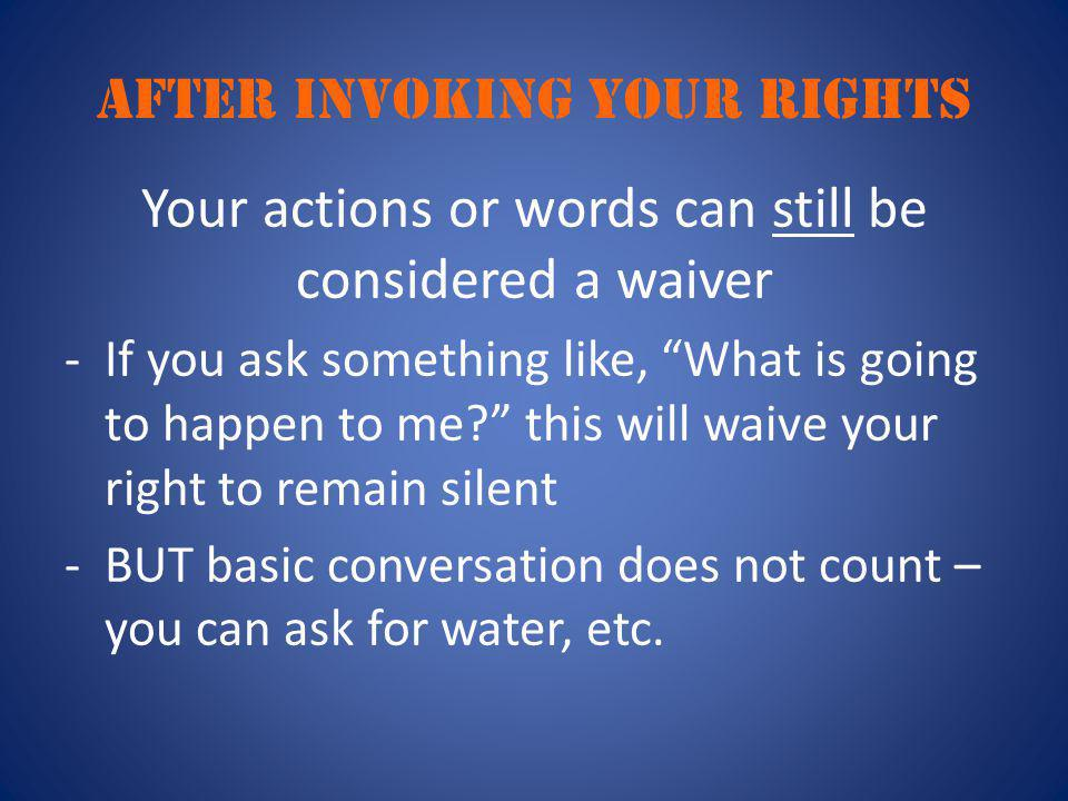 "After invoking your rights Your actions or words can still be considered a waiver -If you ask something like, ""What is going to happen to me?"" this wi"