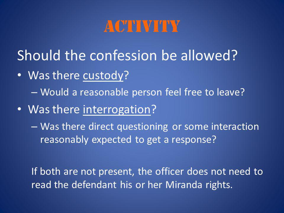 ACTIVITY Should the confession be allowed? Was there custody? – Would a reasonable person feel free to leave? Was there interrogation? – Was there dir