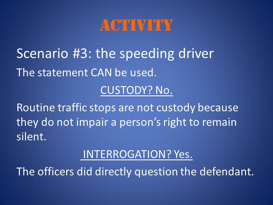activity Scenario #3: the speeding driver The statement CAN be used. CUSTODY? No. Routine traffic stops are not custody because they do not impair a p