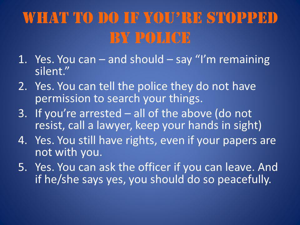 "What to do if you're stopped by police 1.Yes. You can – and should – say ""I'm remaining silent."" 2.Yes. You can tell the police they do not have permi"