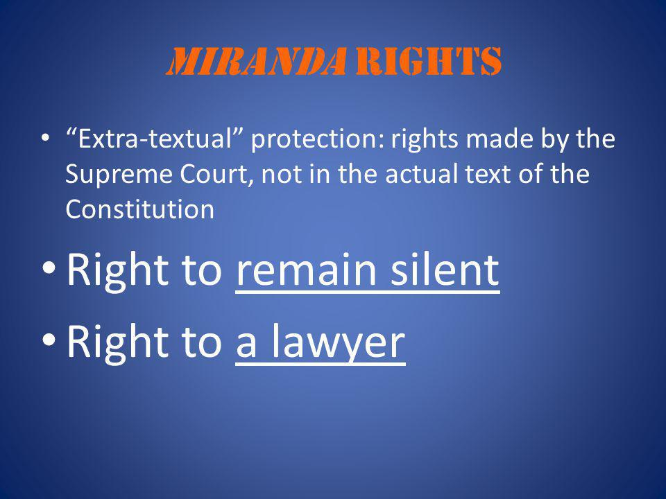 "Miranda RIGHTS ""Extra-textual"" protection: rights made by the Supreme Court, not in the actual text of the Constitution Right to remain silent Right t"