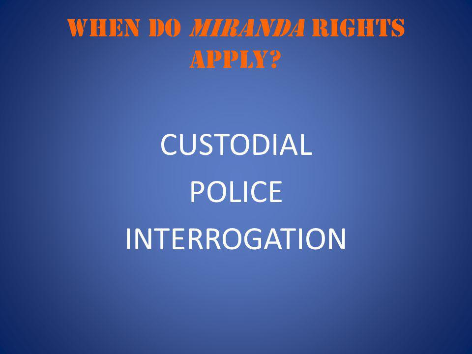 WHEN DO MIRANDA RIGHTS APPLY? CUSTODIAL POLICE INTERROGATION