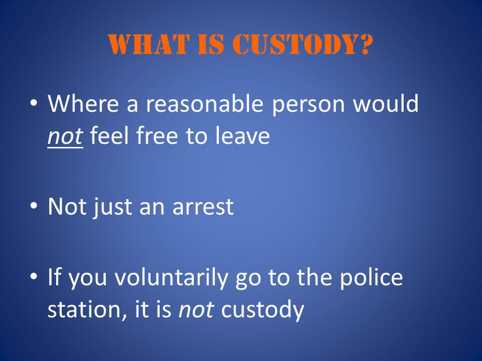 WHAT IS CUSTODY? Where a reasonable person would not feel free to leave Not just an arrest If you voluntarily go to the police station, it is not cust