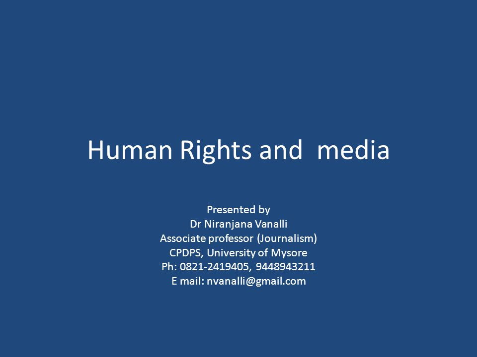 Human Rights and media Presented by Dr Niranjana Vanalli Associate professor (Journalism) CPDPS, University of Mysore Ph: 0821-2419405, 9448943211 E m