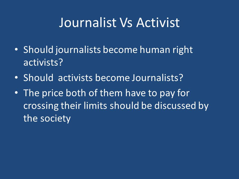 Journalist Vs Activist Should journalists become human right activists? Should activists become Journalists? The price both of them have to pay for cr