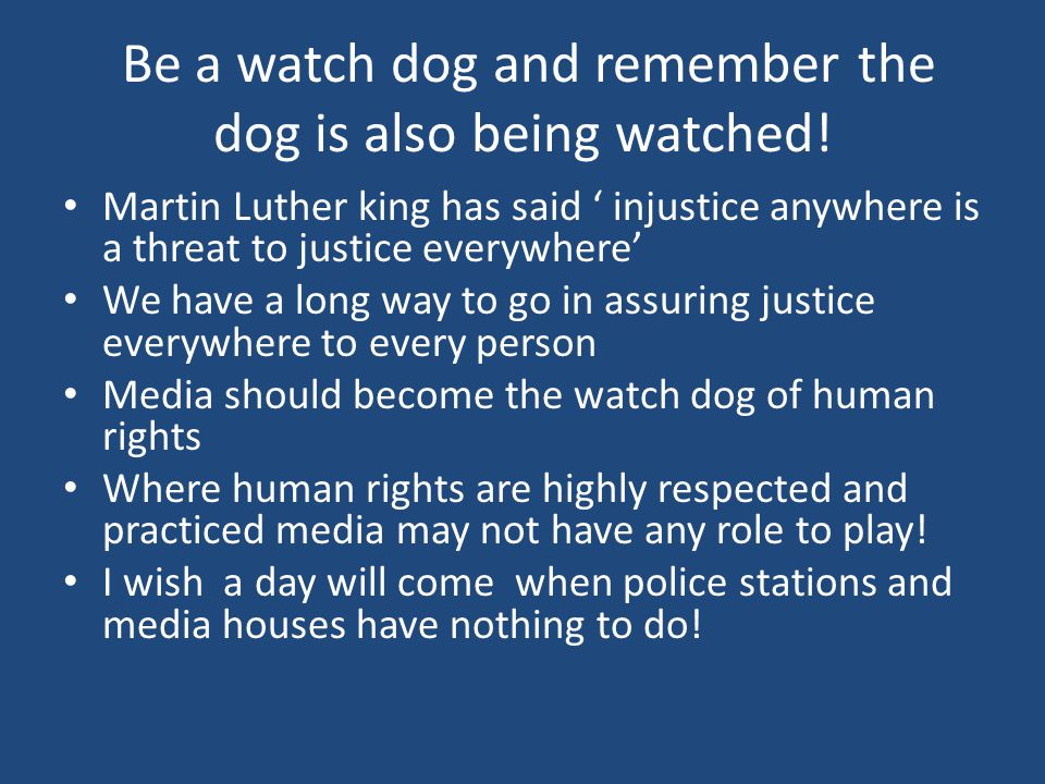 Be a watch dog and remember the dog is also being watched! Martin Luther king has said ' injustice anywhere is a threat to justice everywhere' We have