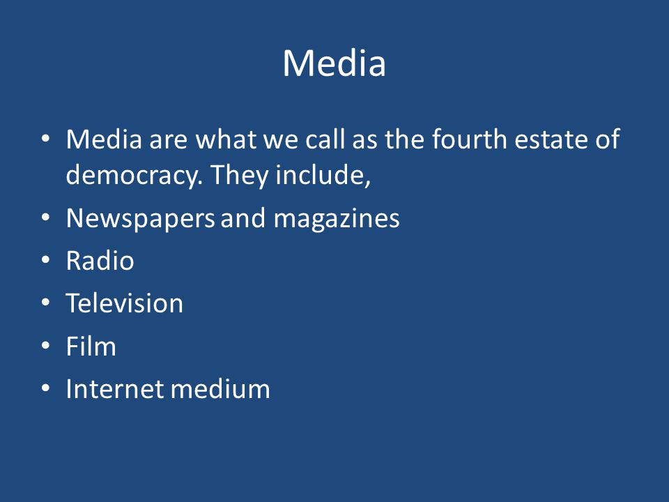 Media Media are what we call as the fourth estate of democracy. They include, Newspapers and magazines Radio Television Film Internet medium