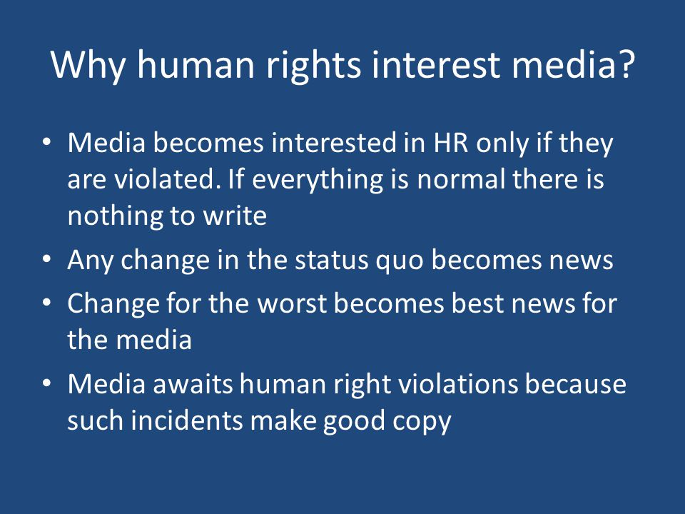 Why human rights interest media? Media becomes interested in HR only if they are violated. If everything is normal there is nothing to write Any chang