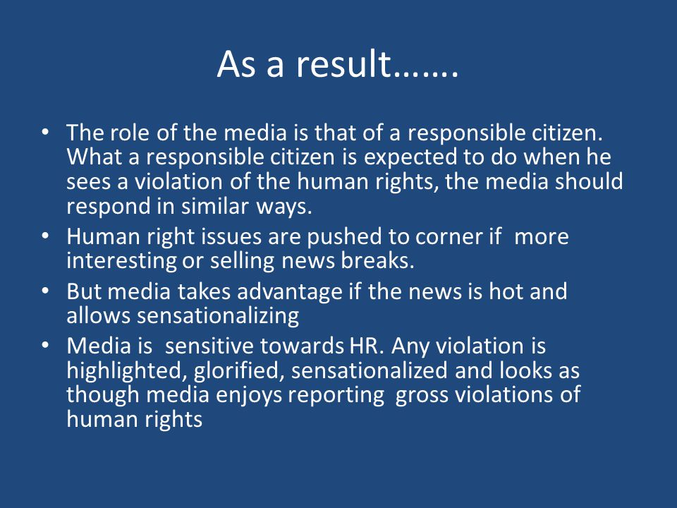 As a result……. The role of the media is that of a responsible citizen. What a responsible citizen is expected to do when he sees a violation of the hu