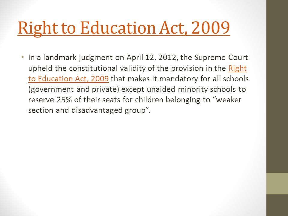 Right to Education Act, 2009 In a landmark judgment on April 12, 2012, the Supreme Court upheld the constitutional validity of the provision in the Right to Education Act, 2009 that makes it mandatory for all schools (government and private) except unaided minority schools to reserve 25% of their seats for children belonging to weaker section and disadvantaged group .Right to Education Act, 2009