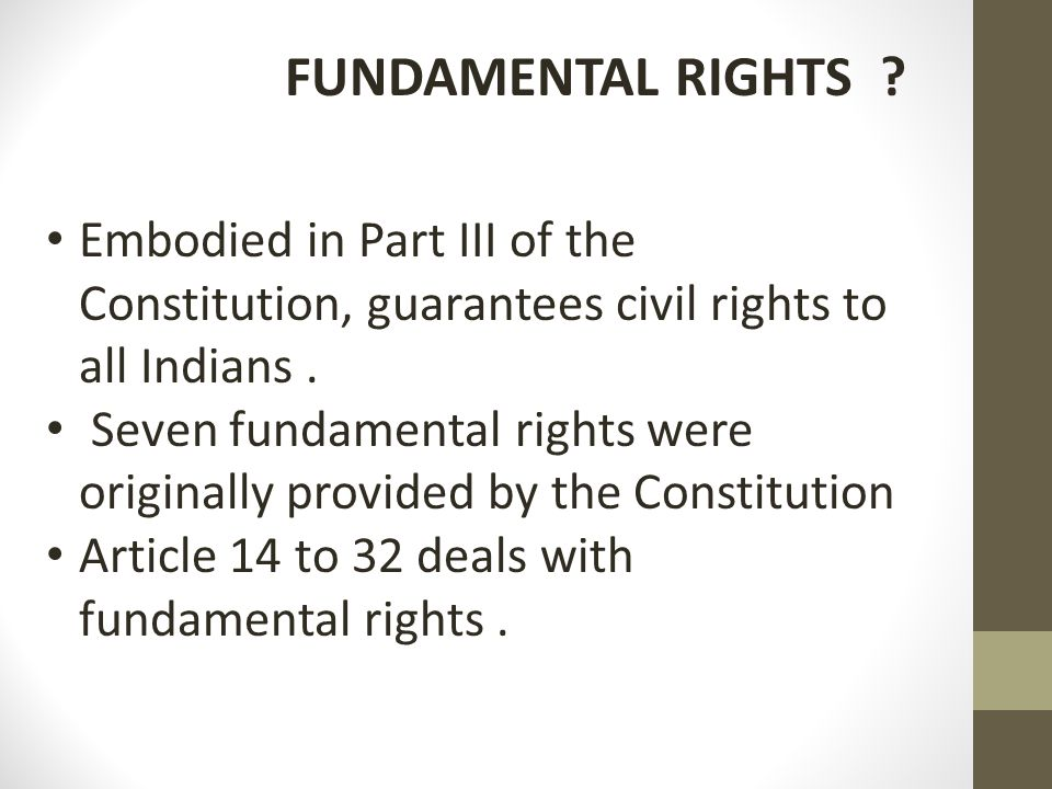 FUNDAMENTAL RIGHTS ? Embodied in Part III of the Constitution, guarantees civil rights to all Indians. Seven fundamental rights were originally provid