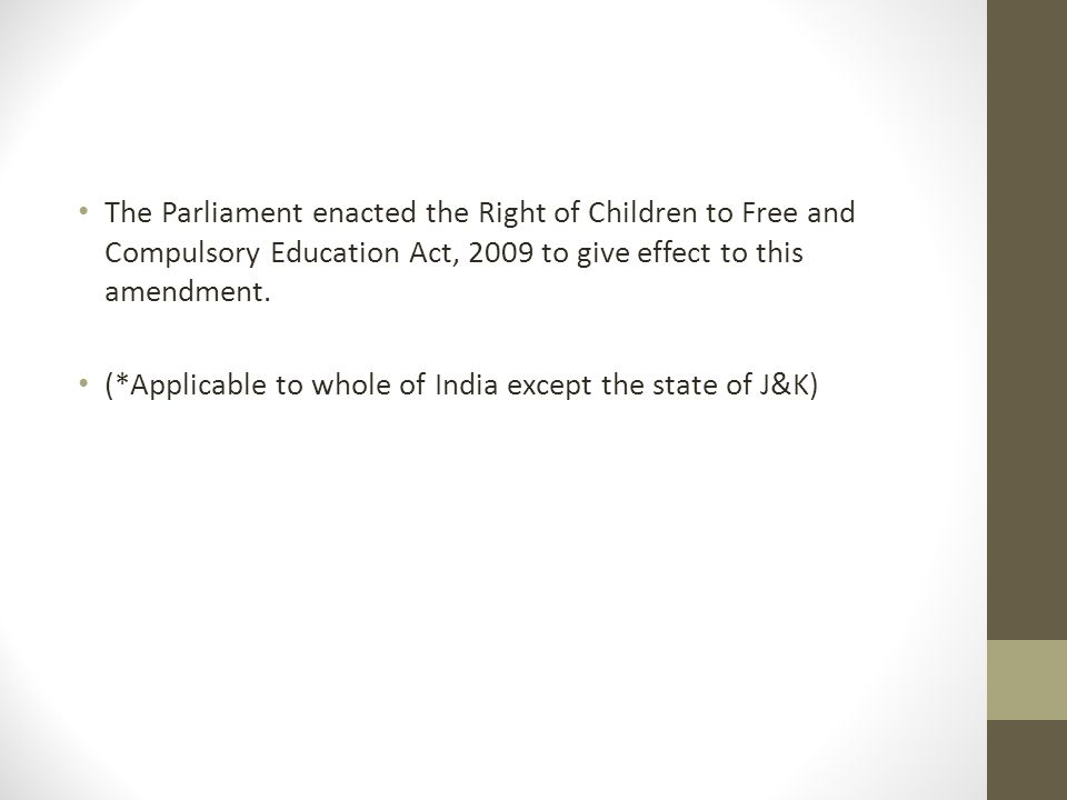 The Parliament enacted the Right of Children to Free and Compulsory Education Act, 2009 to give effect to this amendment. (*Applicable to whole of Ind