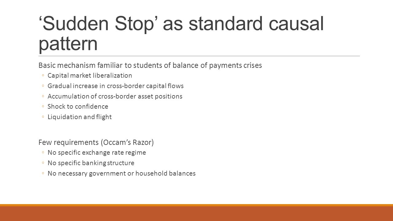 'Sudden Stop' as standard causal pattern Basic mechanism familiar to students of balance of payments crises ◦Capital market liberalization ◦Gradual in
