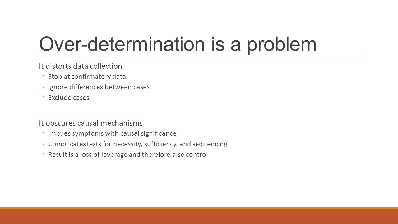 Over-determination is a problem It distorts data collection ◦Stop at confirmatory data ◦Ignore differences between cases ◦Exclude cases It obscures ca
