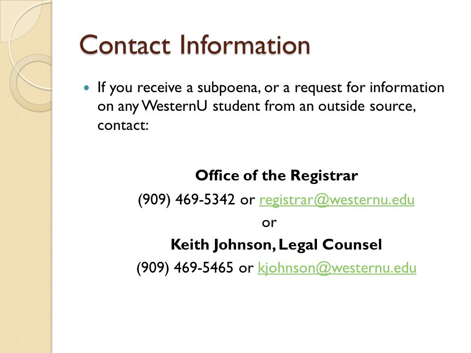 Contact Information If you receive a subpoena, or a request for information on any WesternU student from an outside source, contact: Office of the Registrar (909) 469-5342 or registrar@westernu.eduregistrar@westernu.edu or Keith Johnson, Legal Counsel (909) 469-5465 or kjohnson@westernu.edukjohnson@westernu.edu