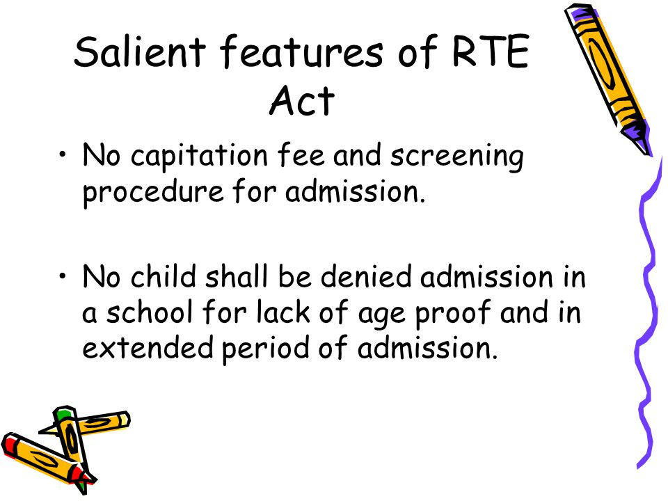 Salient features of RTE Act The Act prohibits holding back in any class and expulsion of child admitted in a school till completion of elementary education.