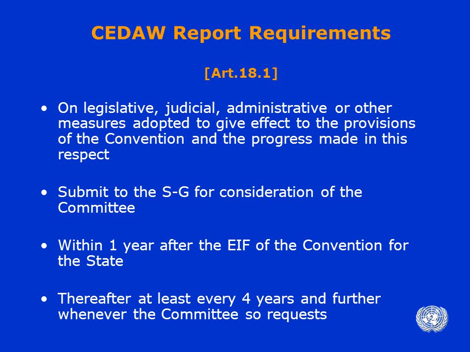 CEDAW Report Requirements [Art.18.1] On legislative, judicial, administrative or other measures adopted to give effect to the provisions of the Convention and the progress made in this respect Submit to the S-G for consideration of the Committee Within 1 year after the EIF of the Convention for the State Thereafter at least every 4 years and further whenever the Committee so requests