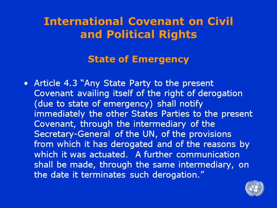 International Covenant on Civil and Political Rights State of Emergency Article 4.3 Any State Party to the present Covenant availing itself of the right of derogation (due to state of emergency) shall notify immediately the other States Parties to the present Covenant, through the intermediary of the Secretary-General of the UN, of the provisions from which it has derogated and of the reasons by which it was actuated.