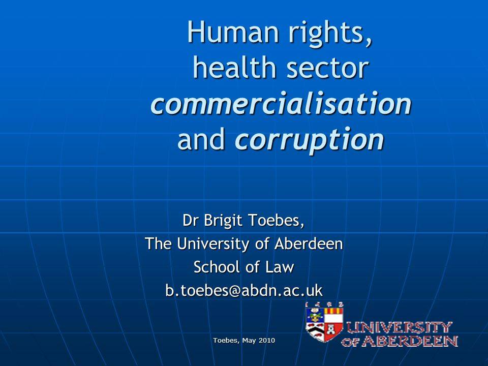 Toebes, May 2010 Human rights, health sector commercialisation and corruption Dr Brigit Toebes, The University of Aberdeen School of Law b.toebes@abdn.ac.uk