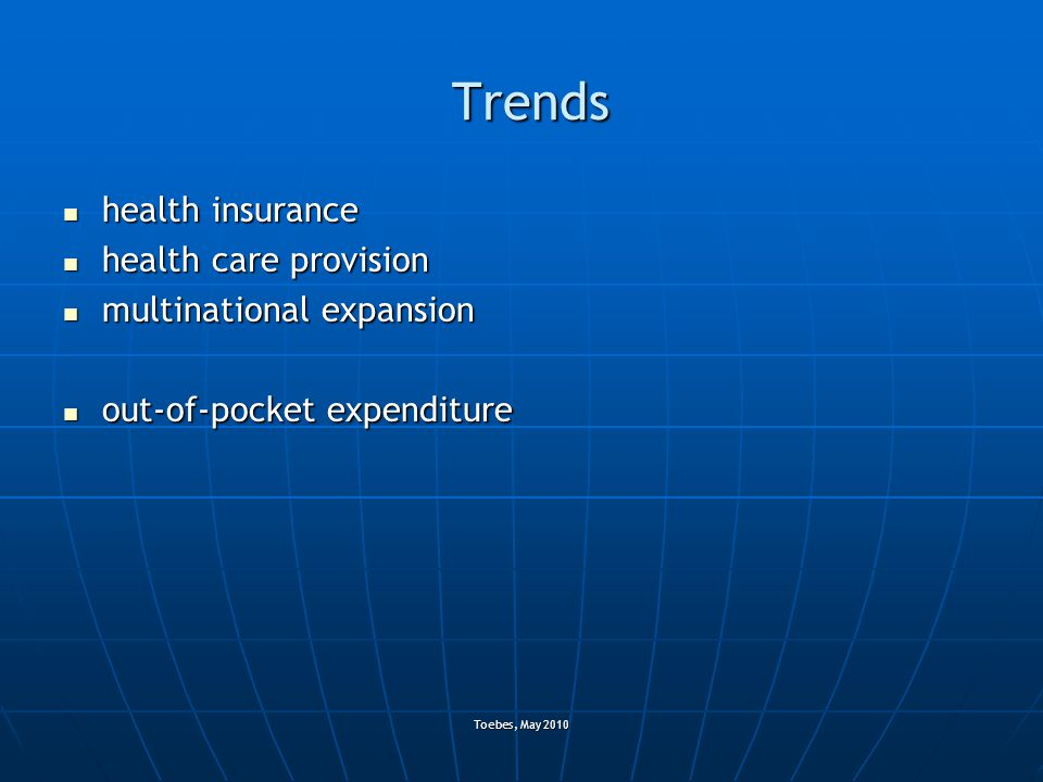 Toebes, May 2010 Trends health insurance health insurance health care provision health care provision multinational expansion multinational expansion out-of-pocket expenditure out-of-pocket expenditure