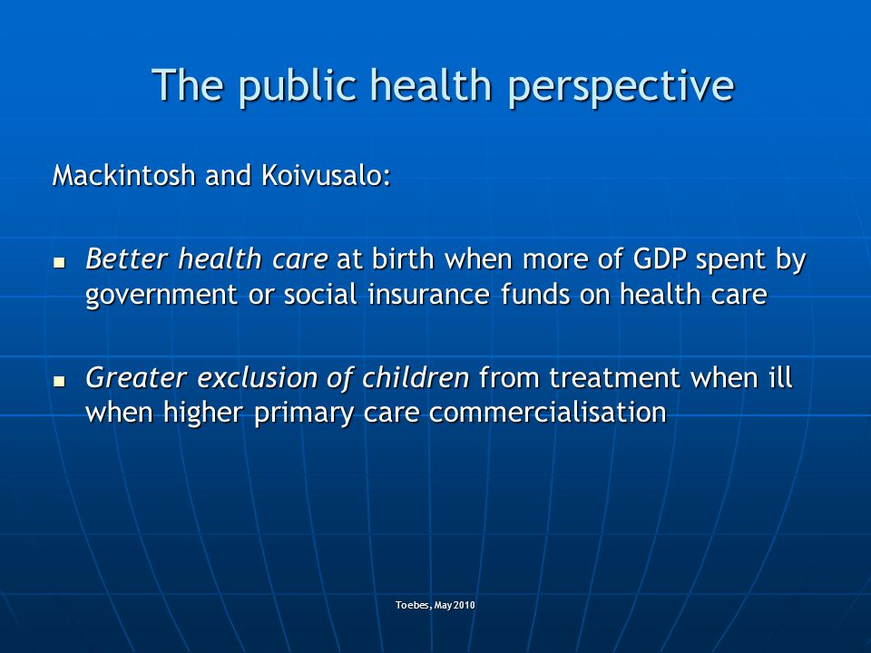 Toebes, May 2010 The public health perspective Mackintosh and Koivusalo: Better health care at birth when more of GDP spent by government or social insurance funds on health care Better health care at birth when more of GDP spent by government or social insurance funds on health care Greater exclusion of children from treatment when ill when higher primary care commercialisation Greater exclusion of children from treatment when ill when higher primary care commercialisation