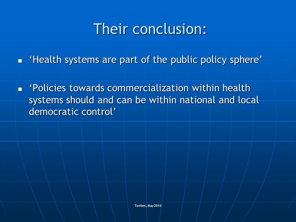 Toebes, May 2010 Their conclusion: 'Health systems are part of the public policy sphere' 'Health systems are part of the public policy sphere' 'Policies towards commercialization within health systems should and can be within national and local democratic control' 'Policies towards commercialization within health systems should and can be within national and local democratic control'
